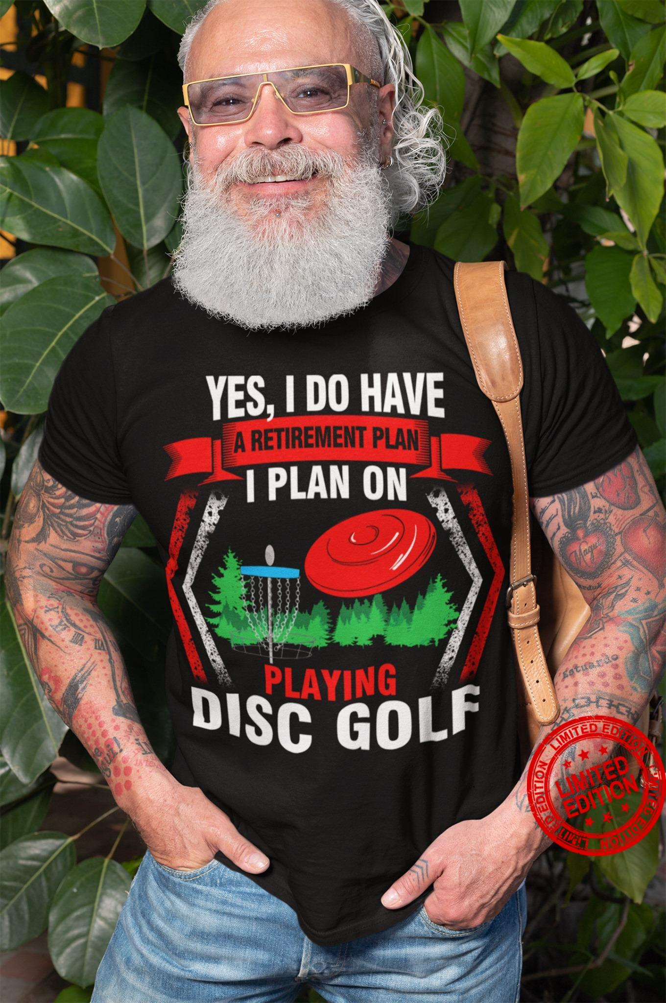 Yes I Do Have A Retirement Plan I Plan On Playing Disc Golf Shirt